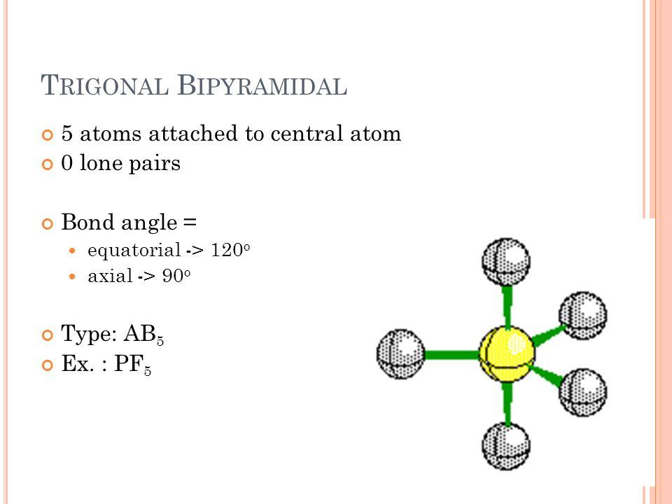 T RIGONAL B IPYRAMIDAL 5 atoms attached to central atom 0 lone pairs Bond angle = equatorial -> 120 o axial -> 90 o Type: AB 5 Ex.