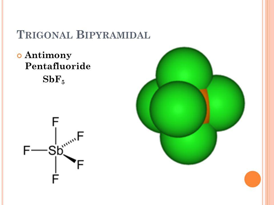 T RIGONAL B IPYRAMIDAL Antimony Pentafluoride SbF 5