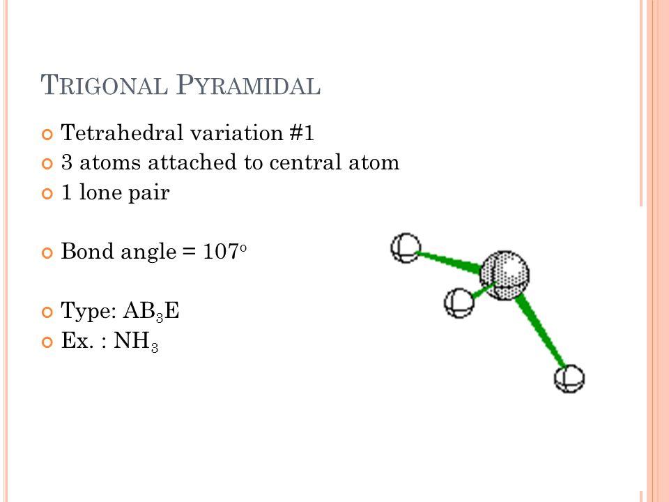 T RIGONAL P YRAMIDAL Tetrahedral variation #1 3 atoms attached to central atom 1 lone pair Bond angle = 107 o Type: AB 3 E Ex.