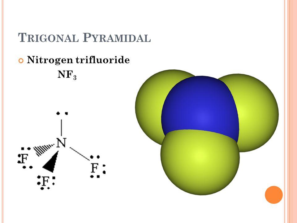 T RIGONAL P YRAMIDAL Nitrogen trifluoride NF 3