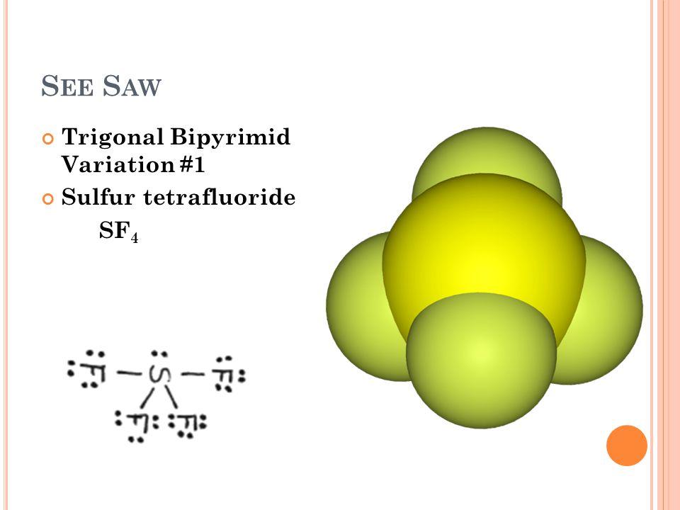 S EE S AW Trigonal Bipyrimid Variation #1 Sulfur tetrafluoride SF 4