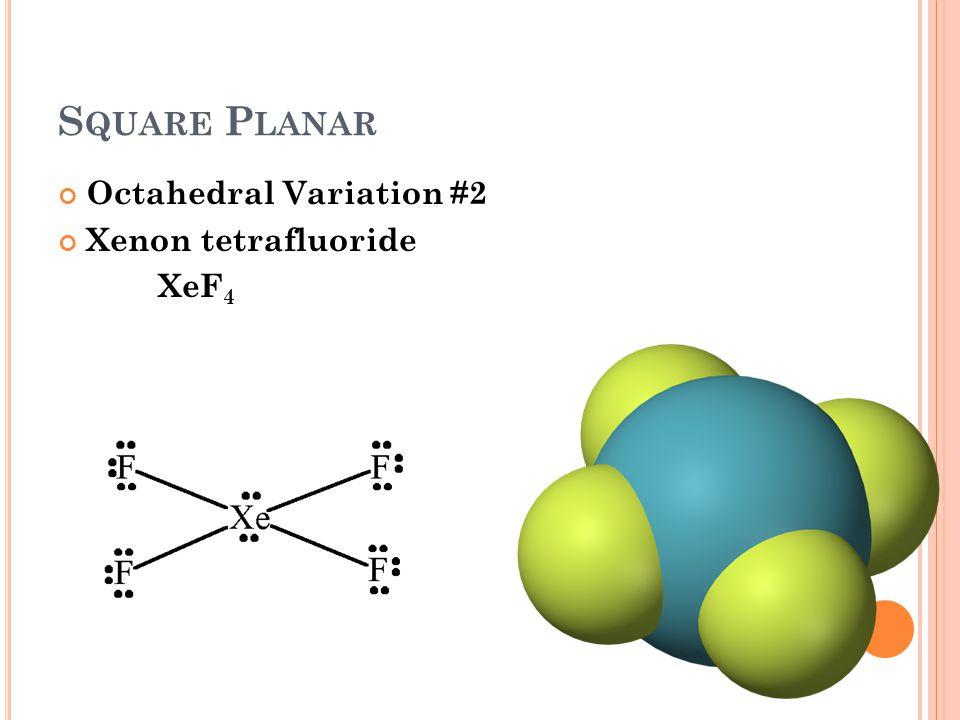 S QUARE P LANAR Octahedral Variation #2 Xenon tetrafluoride XeF 4