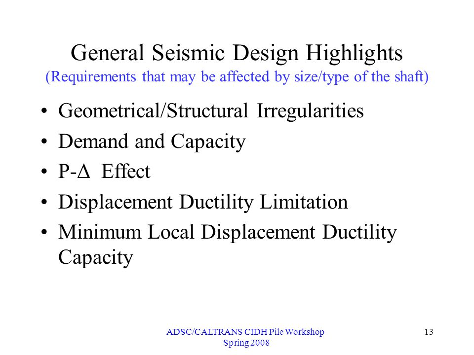 ADSC/CALTRANS CIDH Pile Workshop Spring 2008 13 General Seismic Design Highlights (Requirements that may be affected by size/type of the shaft) Geometrical/Structural Irregularities Demand and Capacity P-Δ Effect Displacement Ductility Limitation Minimum Local Displacement Ductility Capacity