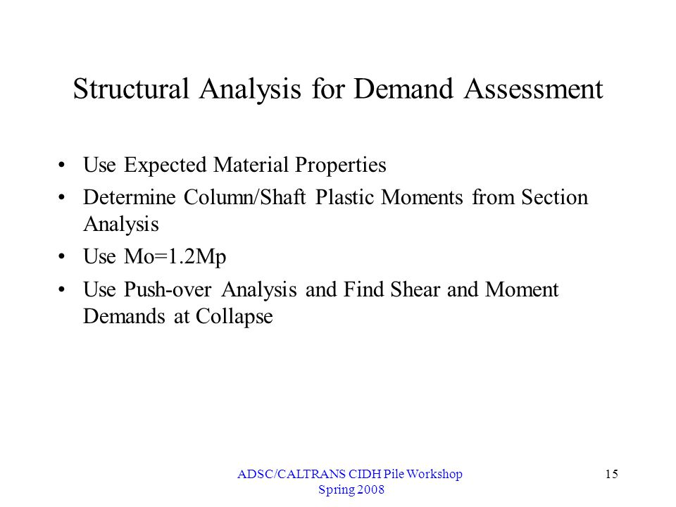 ADSC/CALTRANS CIDH Pile Workshop Spring 2008 15 Structural Analysis for Demand Assessment Use Expected Material Properties Determine Column/Shaft Plastic Moments from Section Analysis Use Mo=1.2Mp Use Push-over Analysis and Find Shear and Moment Demands at Collapse