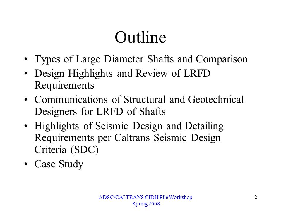 ADSC/CALTRANS CIDH Pile Workshop Spring 2008 2 Outline Types of Large Diameter Shafts and Comparison Design Highlights and Review of LRFD Requirements Communications of Structural and Geotechnical Designers for LRFD of Shafts Highlights of Seismic Design and Detailing Requirements per Caltrans Seismic Design Criteria (SDC) Case Study