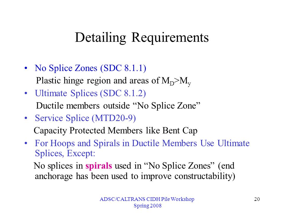 ADSC/CALTRANS CIDH Pile Workshop Spring 2008 20 Detailing Requirements No Splice Zones (SDC 8.1.1) Plastic hinge region and areas of M D >M y Ultimate Splices (SDC 8.1.2) Ductile members outside No Splice Zone Service Splice (MTD20-9) Capacity Protected Members like Bent Cap For Hoops and Spirals in Ductile Members Use Ultimate Splices, Except: No splices in spirals used in No Splice Zones (end anchorage has been used to improve constructability)