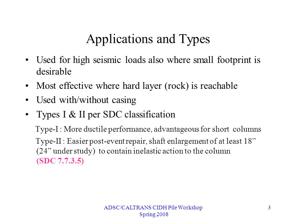 ADSC/CALTRANS CIDH Pile Workshop Spring 2008 3 Applications and Types Used for high seismic loads also where small footprint is desirable Most effective where hard layer (rock) is reachable Used with/without casing Types I & II per SDC classification Type-I : More ductile performance, advantageous for short columns Type-II : Easier post-event repair, shaft enlargement of at least 18 (24 under study) to contain inelastic action to the column (SDC 7.7.3.5)
