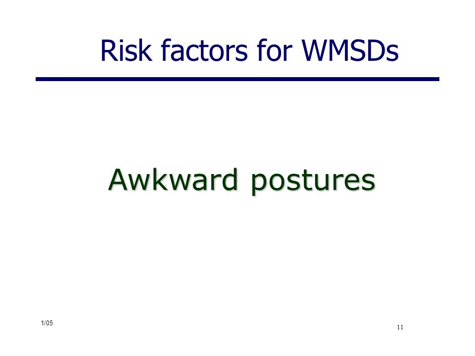 1/05 11 Risk factors for WMSDs Awkward postures