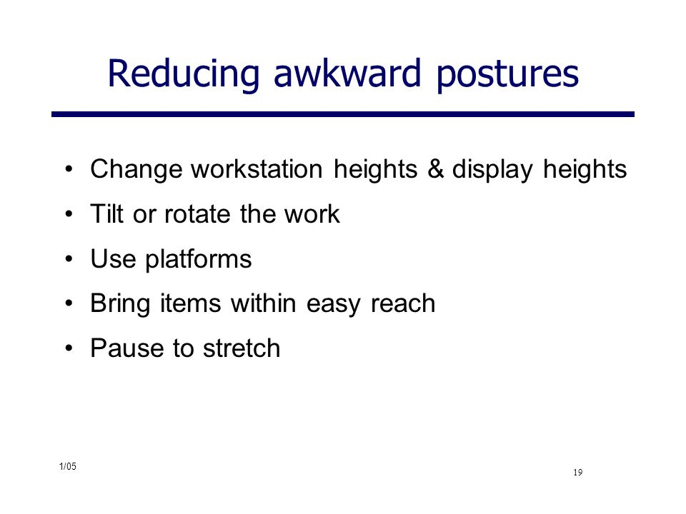 1/05 19 Reducing awkward postures Change workstation heights & display heights Tilt or rotate the work Use platforms Bring items within easy reach Pau