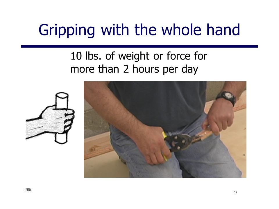 1/05 23 Gripping with the whole hand 10 lbs. of weight or force for more than 2 hours per day