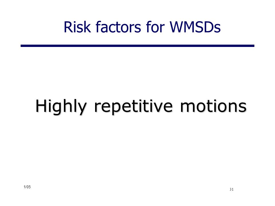 1/05 31 Risk factors for WMSDs Highly repetitive motions