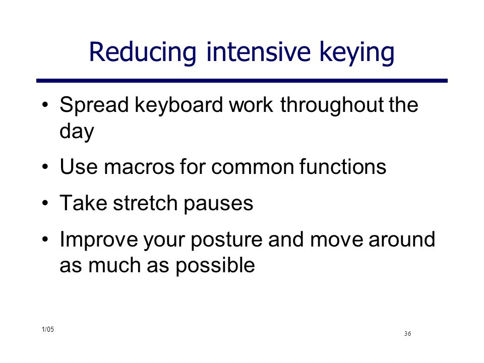 1/05 36 Reducing intensive keying Spread keyboard work throughout the day Use macros for common functions Take stretch pauses Improve your posture and