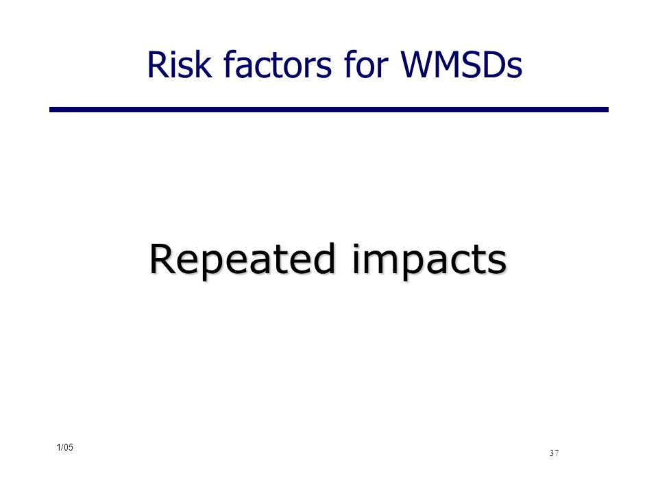 1/05 37 Risk factors for WMSDs Repeated impacts