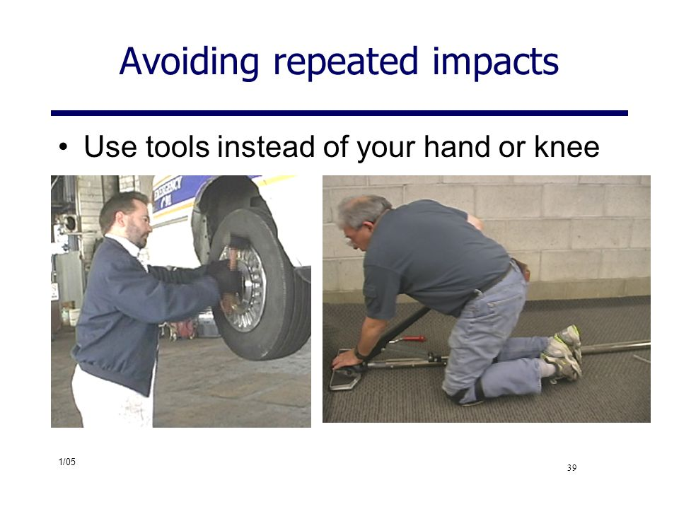 1/05 39 Avoiding repeated impacts Use tools instead of your hand or knee