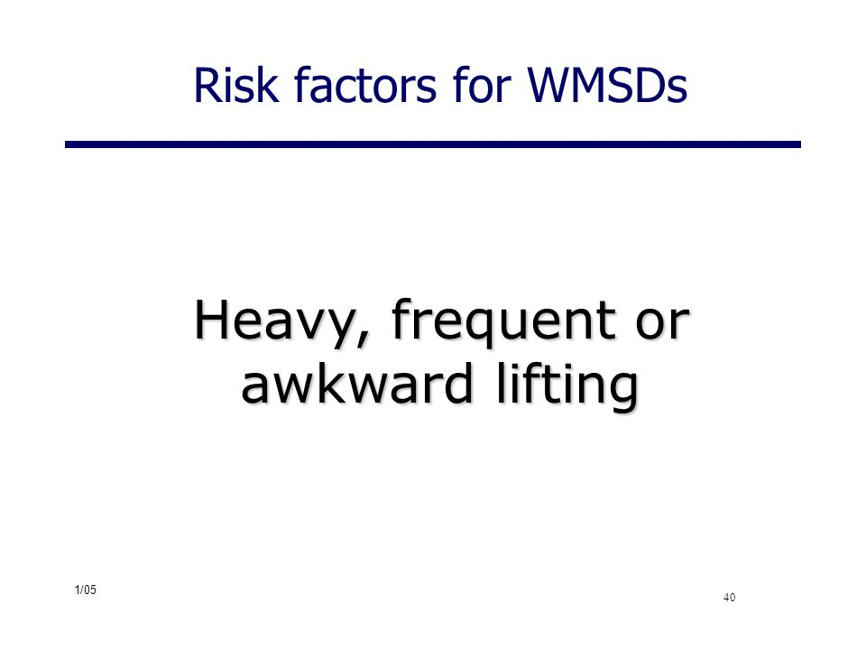 1/05 40 Risk factors for WMSDs Heavy, frequent or awkward lifting