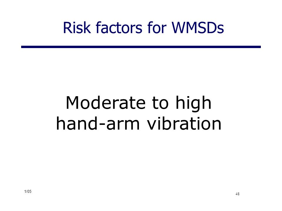 1/05 48 Risk factors for WMSDs Moderate to high hand-arm vibration