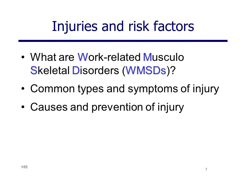 1/05 5 Injuries and risk factors WM SDWMSDsWhat are Work-related Musculo Skeletal Disorders (WMSDs)? Common types and symptoms of injury Causes and pr