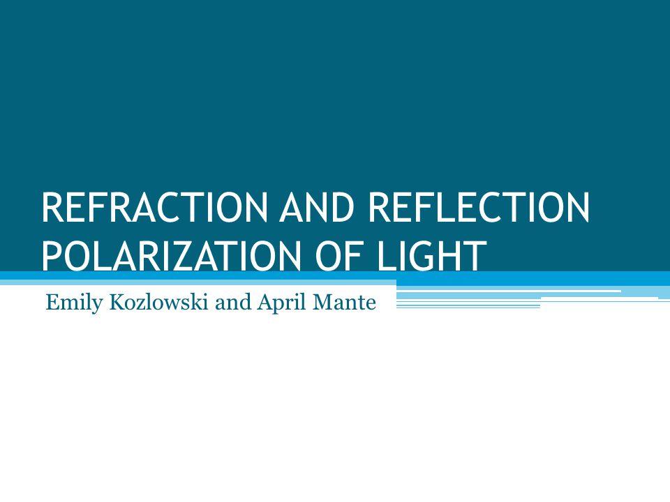 REFRACTION AND REFLECTION POLARIZATION OF LIGHT Emily Kozlowski and April Mante