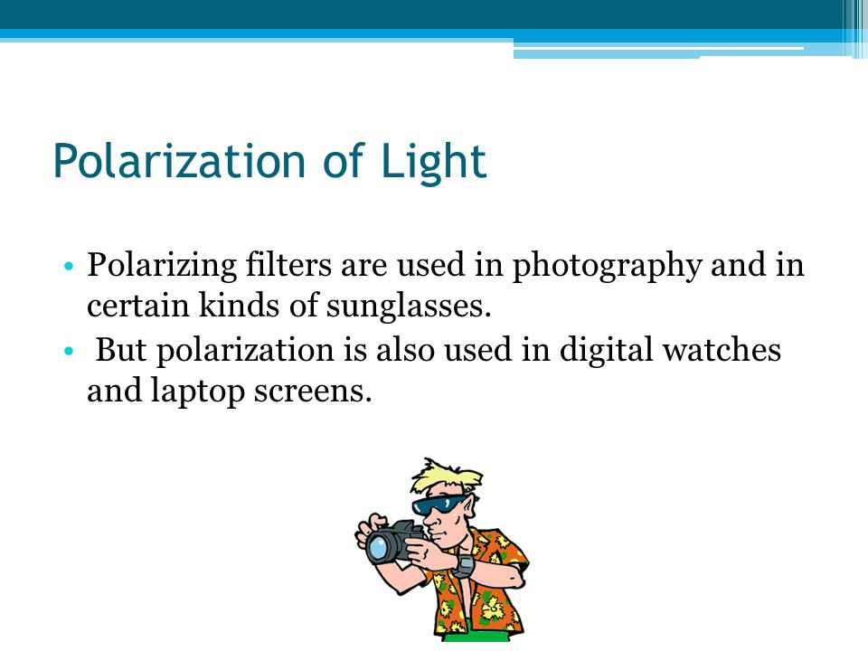 Polarization of Light Polarizing filters are used in photography and in certain kinds of sunglasses.