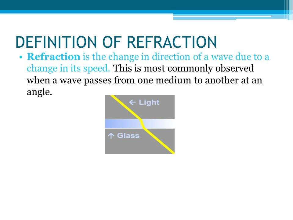 DEFINITION OF REFRACTION Refraction is the change in direction of a wave due to a change in its speed.