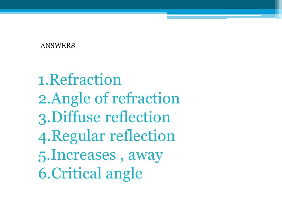 1.Refraction 2.Angle of refraction 3.Diffuse reflection 4.Regular reflection 5.Increases, away 6.Critical angle ANSWERS