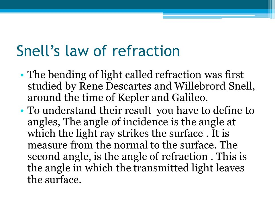 Snell's law of refraction The bending of light called refraction was first studied by Rene Descartes and Willebrord Snell, around the time of Kepler and Galileo.