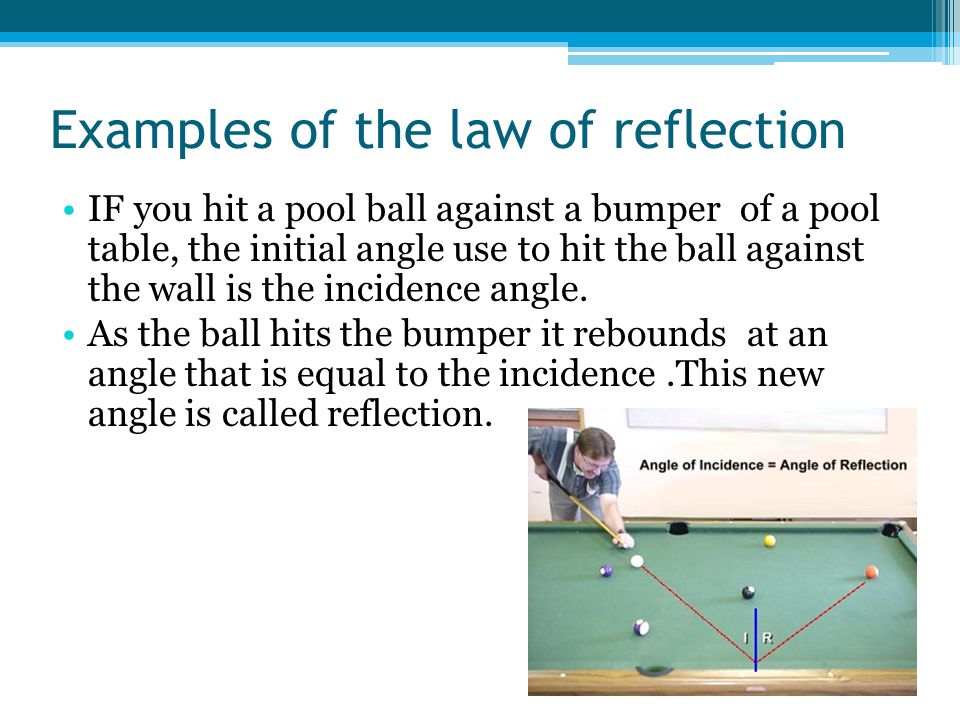 Examples of the law of reflection IF you hit a pool ball against a bumper of a pool table, the initial angle use to hit the ball against the wall is the incidence angle.