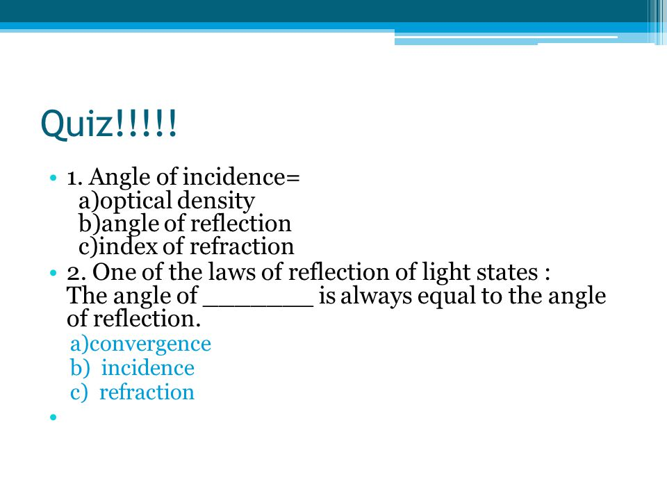 Quiz!!!!. 1. Angle of incidence= a)optical density b)angle of reflection c)index of refraction 2.
