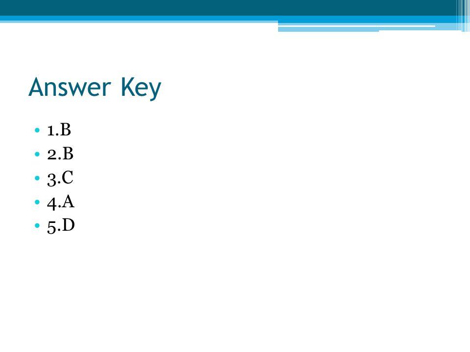 Answer Key 1.B 2.B 3.C 4.A 5.D