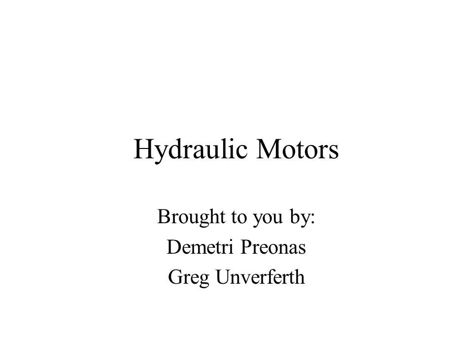 Hydraulic Motors Brought to you by: Demetri Preonas Greg Unverferth