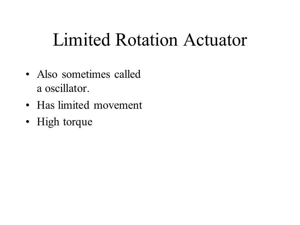 Limited Rotation Actuator Also sometimes called a oscillator. Has limited movement High torque