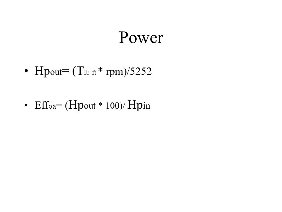 Power Hp out = (T lb-ft * rpm)/5252 Eff oa = ( Hp out * 100)/ Hp in