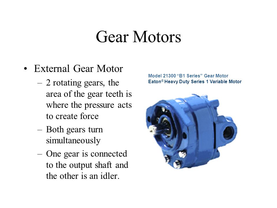 Gear Motors External Gear Motor –2 rotating gears, the area of the gear teeth is where the pressure acts to create force –Both gears turn simultaneous