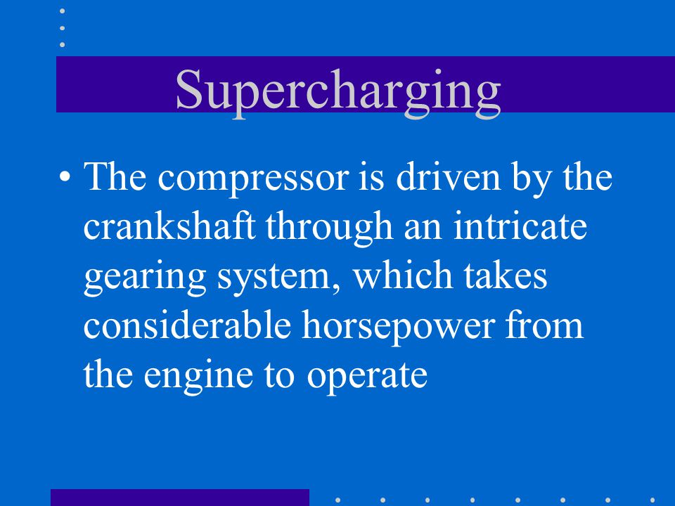 Supercharging The compressor is driven by the crankshaft through an intricate gearing system, which takes considerable horsepower from the engine to o