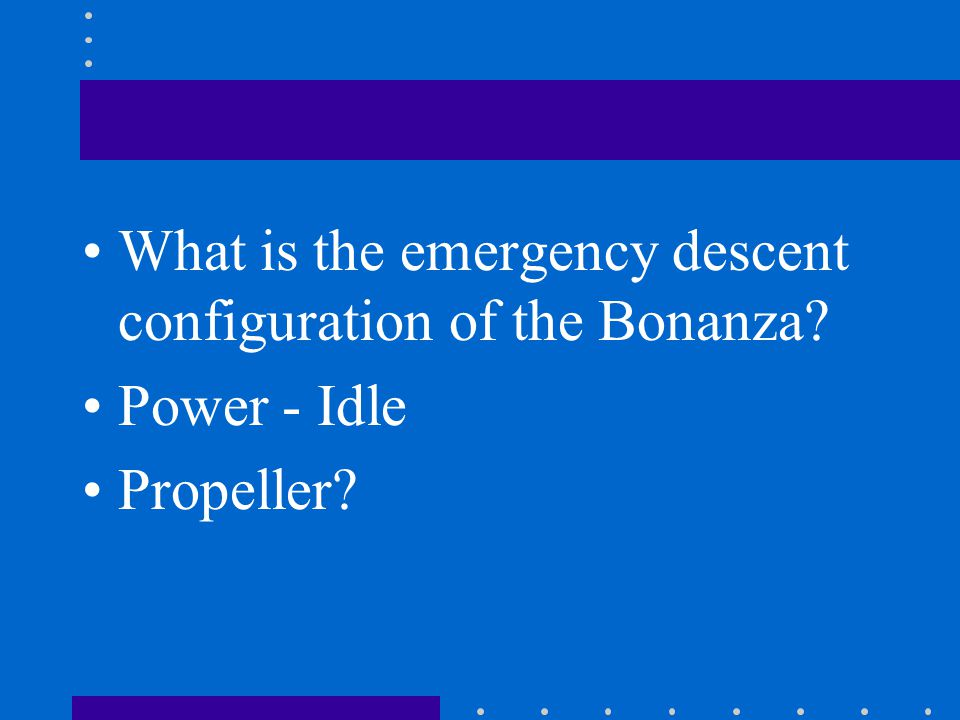 What is the emergency descent configuration of the Bonanza? Power - Idle Propeller?