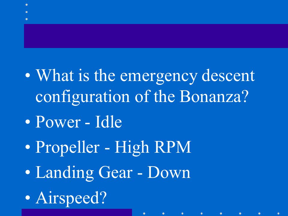 What is the emergency descent configuration of the Bonanza? Power - Idle Propeller - High RPM Landing Gear - Down Airspeed?