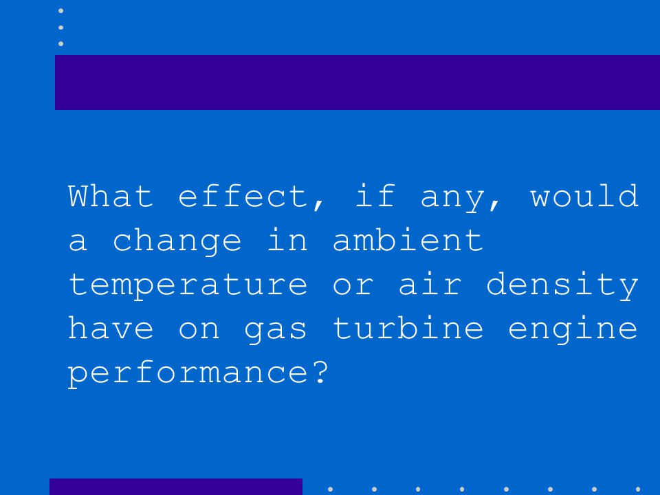 What effect, if any, would a change in ambient temperature or air density have on gas turbine engine performance?