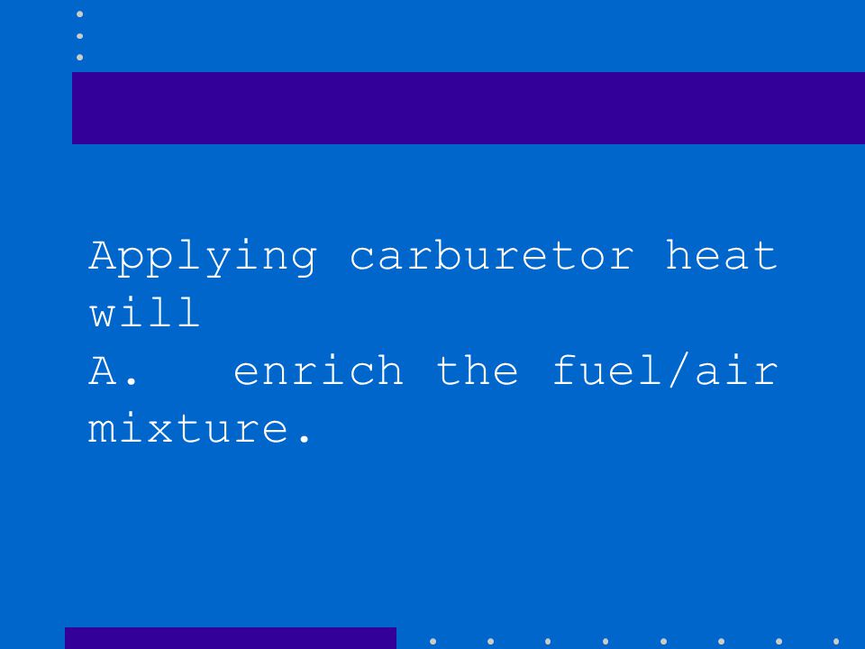Applying carburetor heat will A. enrich the fuel/air mixture.