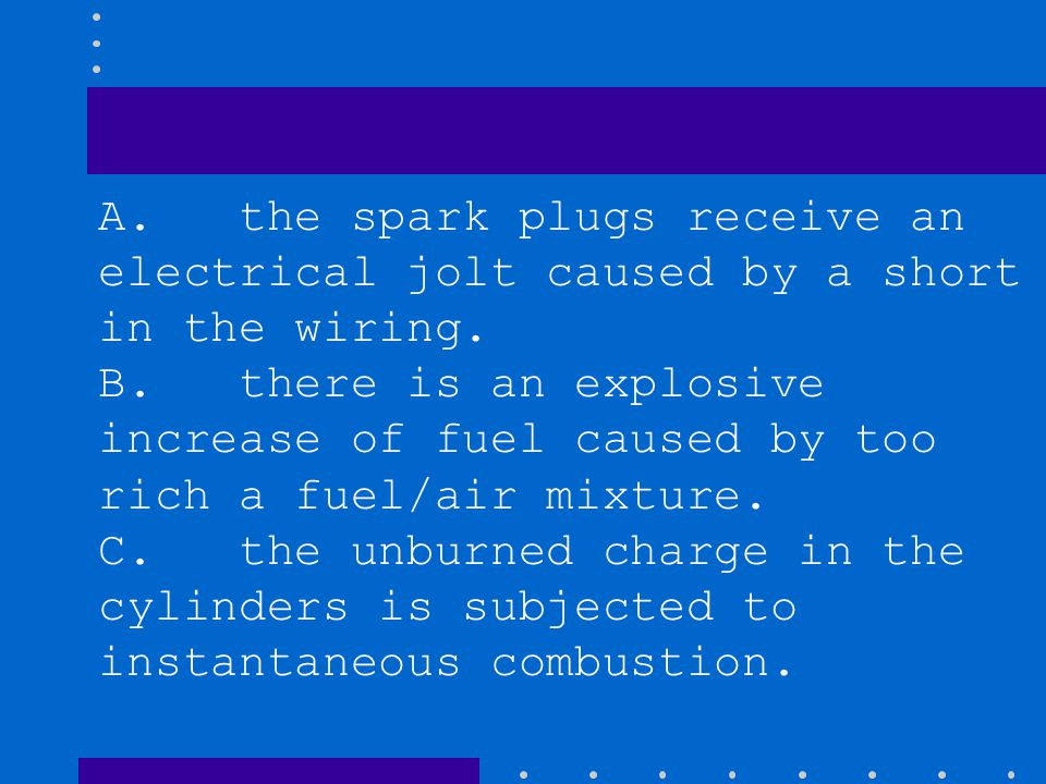 A. the spark plugs receive an electrical jolt caused by a short in the wiring. B. there is an explosive increase of fuel caused by too rich a fuel/air