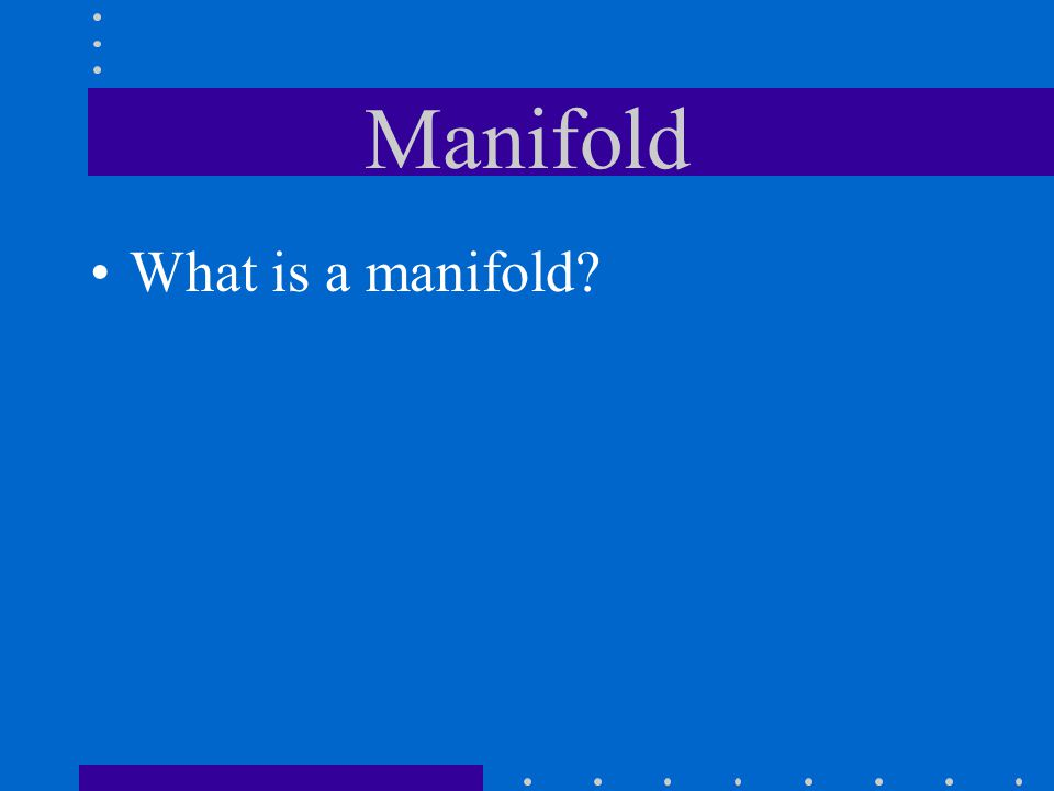 Manifold What is a manifold?