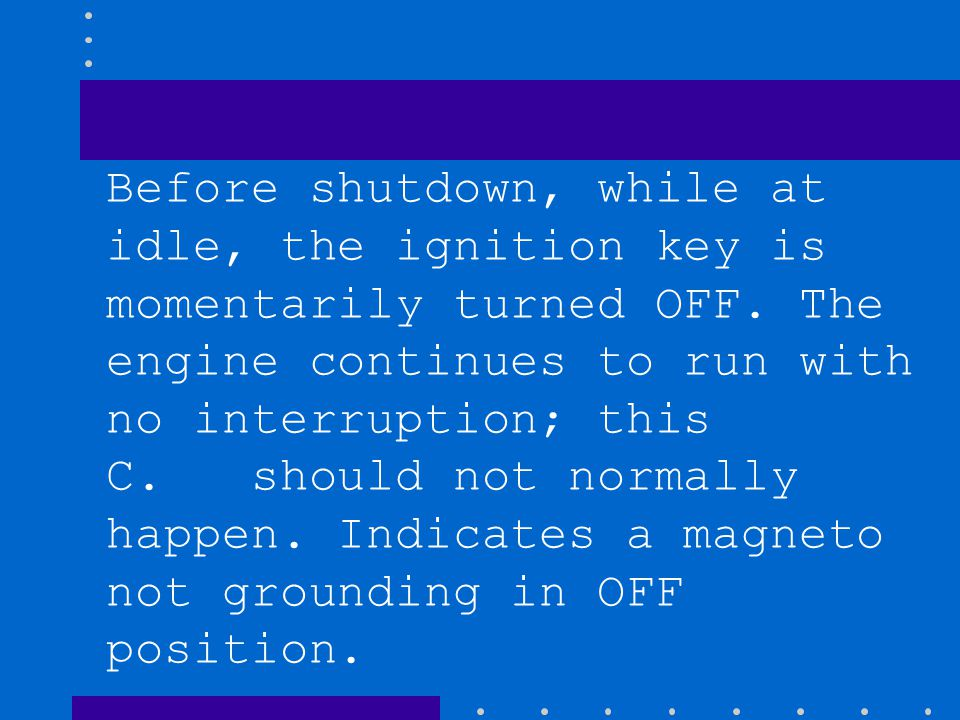 Before shutdown, while at idle, the ignition key is momentarily turned OFF. The engine continues to run with no interruption; this C. should not norma