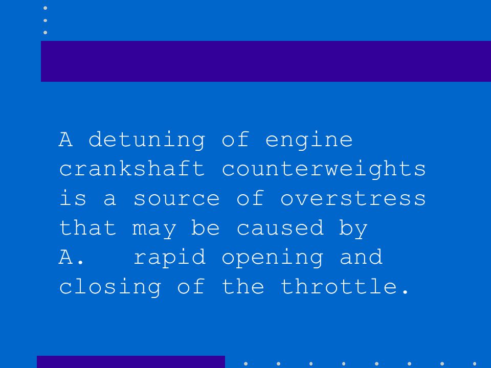 A detuning of engine crankshaft counterweights is a source of overstress that may be caused by A. rapid opening and closing of the throttle.