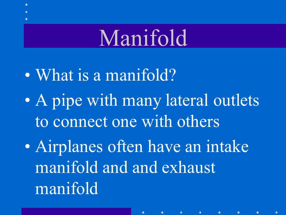 Manifold What is a manifold? A pipe with many lateral outlets to connect one with others Airplanes often have an intake manifold and and exhaust manif