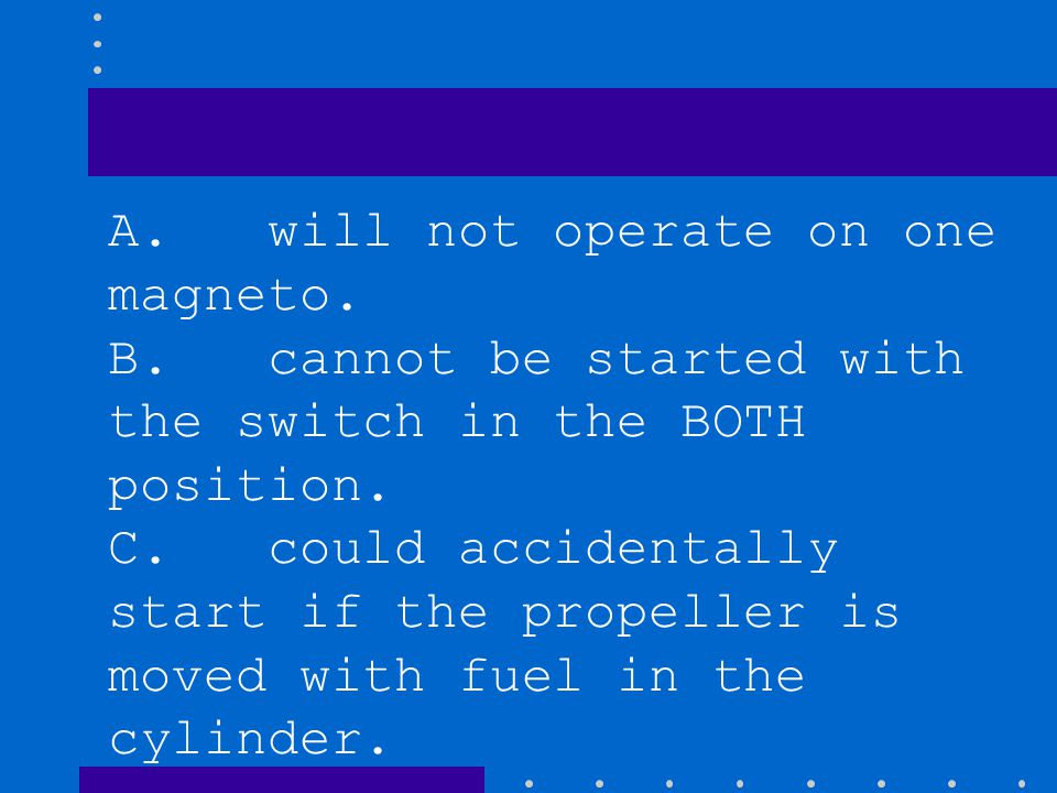 A. will not operate on one magneto. B. cannot be started with the switch in the BOTH position. C. could accidentally start if the propeller is moved w