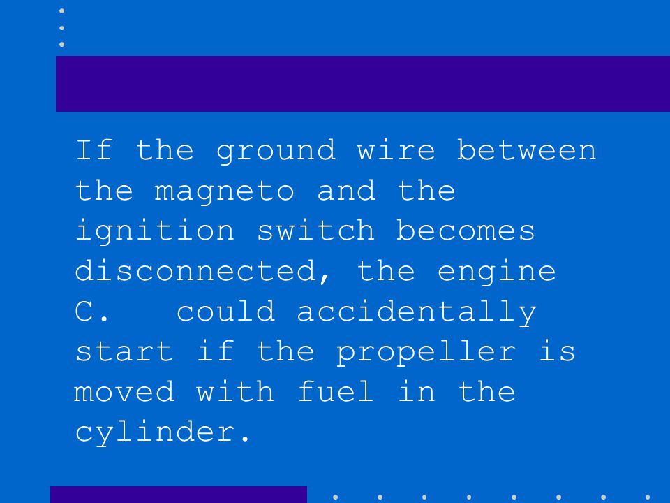 If the ground wire between the magneto and the ignition switch becomes disconnected, the engine C.