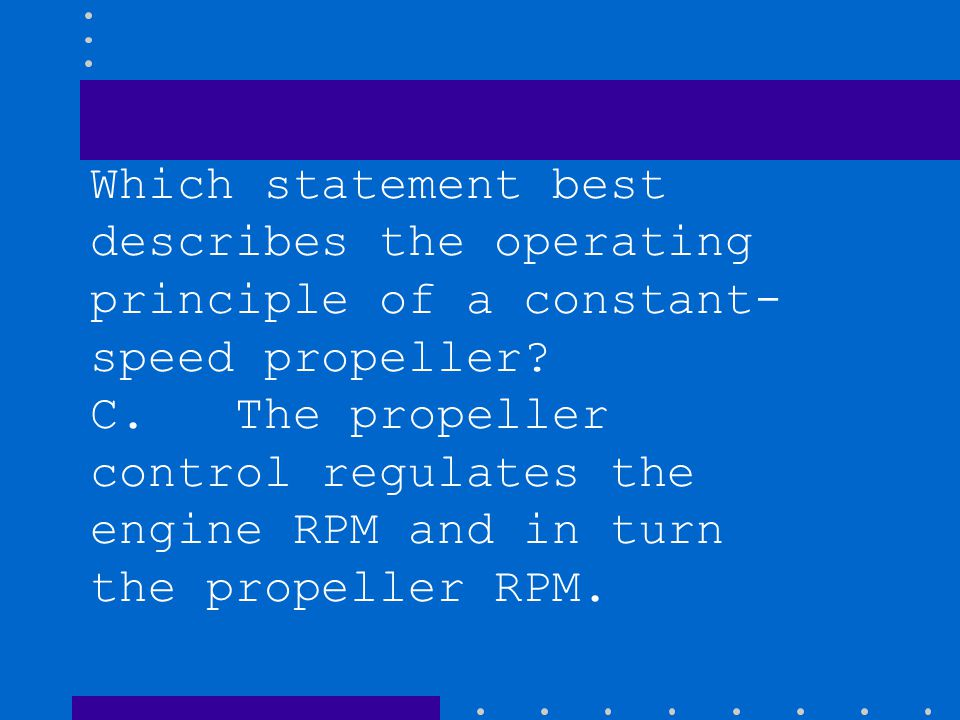 Which statement best describes the operating principle of a constant- speed propeller? C. The propeller control regulates the engine RPM and in turn t