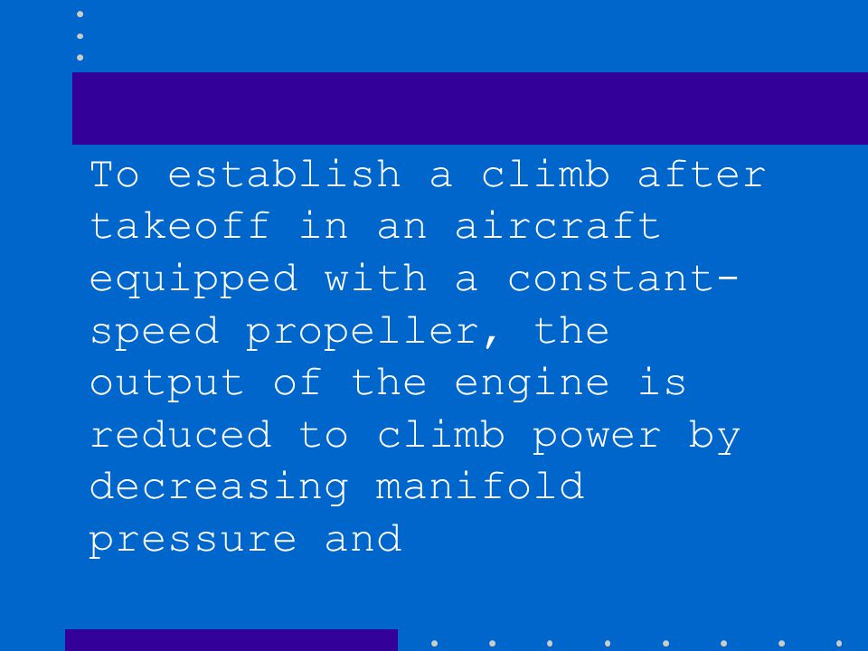 To establish a climb after takeoff in an aircraft equipped with a constant- speed propeller, the output of the engine is reduced to climb power by dec