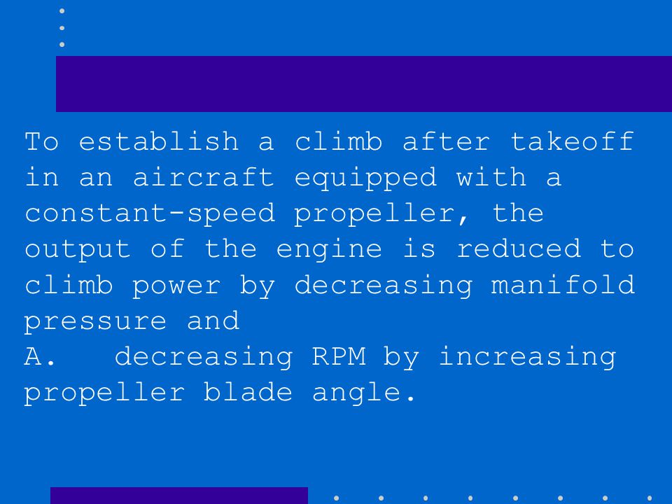 To establish a climb after takeoff in an aircraft equipped with a constant-speed propeller, the output of the engine is reduced to climb power by decr