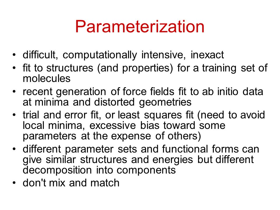 Parameterization difficult, computationally intensive, inexact fit to structures (and properties) for a training set of molecules recent generation of force fields fit to ab initio data at minima and distorted geometries trial and error fit, or least squares fit (need to avoid local minima, excessive bias toward some parameters at the expense of others) different parameter sets and functional forms can give similar structures and energies but different decomposition into components don t mix and match