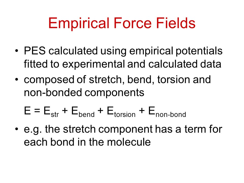 Empirical Force Fields PES calculated using empirical potentials fitted to experimental and calculated data composed of stretch, bend, torsion and non-bonded components E = E str + E bend + E torsion + E non-bond e.g.